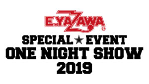 "E.YAZAWA SPECIAL EVENT ""ONE NIGHT SHOW 2019″"